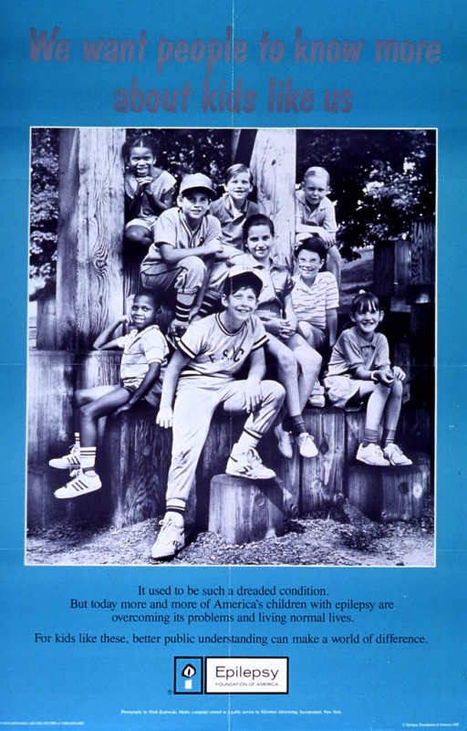 <p>Mint green poster with gray and black lettering.  Title at top of poster.  Visual image is a reproduction of a b&amp;w photo of a diverse group of children.  The children appear to be in a park.  Caption below photo.  Publisher name and logo below caption.  Publisher and sponsor information at bottom of poster.  Verso of poster explains a media campaign for epilepsy awareness.</p>