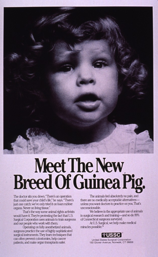 <p>Predominantly white poster with black lettering.  Visual image is a b&amp;w photo reproduction featuring the face of a female toddler.  Title below photo.  Lengthy caption below title explains U.S. Surgical's position on the use of animals while training surgeons, apparently in response to criticism from animal rights groups.  The company states that to practice on living tissue, there are no medically acceptable alternatives to animal use.  Publisher information near lower right corner.</p>