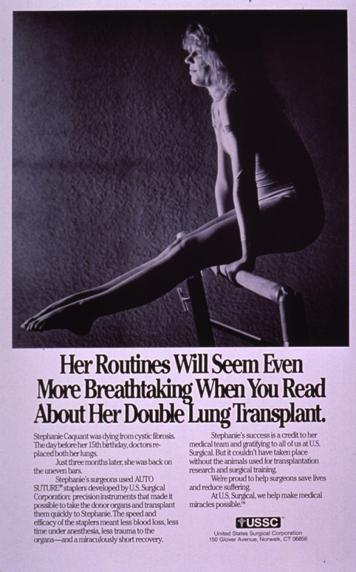 <p>Predominantly white poster with black lettering.  Visual image is a b&amp;w photo reproduction featuring a young woman supporting herself on a piece of gymnastic equipment.  Title below photo.  Lengthy caption below title explains the use of U.S. Surgical's auto suture stapler in a lung transplant and the company's belief in the need to use animals in research.  Publisher information near lower right corner.</p>