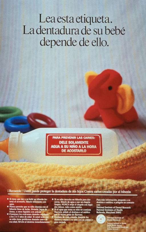 <p>Multicolor poster with black and white lettering.  Title at top of poster.  Entire poster is a reproduction of a color photo showing a baby bottle on a bed sheet among several teething rings and a toy elephant.  Note appears on side of baby bottle, as if a warning label.  Lengthy caption at bottom of poster offers advice on oral hygiene and dental care for infants.  Publisher information in lower right corner.</p>