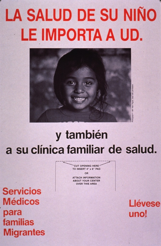 <p>Predominantly white poster with red and black lettering.  Initial title phrase at top of poster.  Visual image is a b&amp;w photo reproduction featuring a smiling girl.  Remaining title text below photo.  Note in lower left corner announces medical services for migrant families.  Blank space next to note intended for local clinic information, though none is provided.</p>