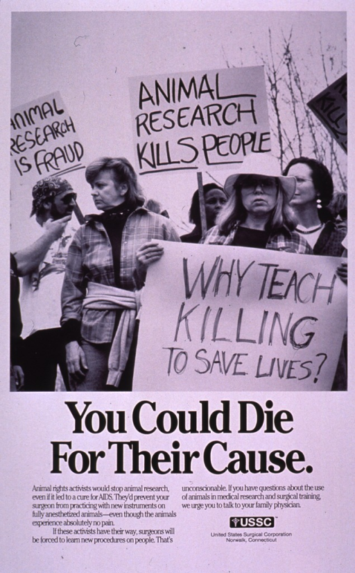 <p>Predominantly white poster with black lettering.  Visual image is a b&amp;w photo reproduction depicting a protest denouncing animal research.  Title below photo.  Caption below title presents U.S. Surgical's belief about animal experimentation and suggests that the alternative is to have surgeons learn new procedures on humans.  Publisher information near lower right corner.</p>