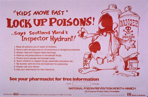 <p>Predominantly white poster with brown lettering.  Title in upper left corner.  List of recommendations for safely storing dangerous products below title.  Visual image is an illustration of a long-eared dog wearing a police hat and badge.  The dog stands in front of several containers marked &quot;poison&quot; or &quot;caution&quot; with his paws spread apart to block access.  Note below illustration.  Publisher and sponsor information at bottom of poster.</p>