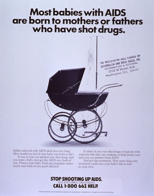 <p>White poster with black lettering.  Title at top of poster.  Visual image is a reproduction of a b&amp;w photo of a baby carriage and an I.V. stand.  The tubing from the I.V. stand disappears into the carriage.  Caption below photo stresses possibility of AIDS transmission between sexual partners, especially I.V. drug users, and future offspring.  Note below caption also includes phone number for treatment hotline.  Publisher information at bottom of poster.  Poster also stamped with the address for the Washington Area Council on Alcoholism and Drug Abuse.</p>