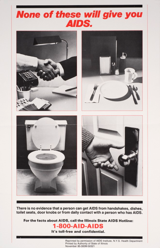 <p>Predominantly black and white poster with red and black lettering. There are 4 visual images below the title; 2 people shaking hands, a placesetting, a toilet, and a hand about to touch a doorknob. Text below the images explains that there is no evidence that AIDS can be contracted by handshakes, dishes, toilet seats, door knobs or from daily contact with a person who has AIDS. The Illinois State AIDS Hotline number is below the text.</p>