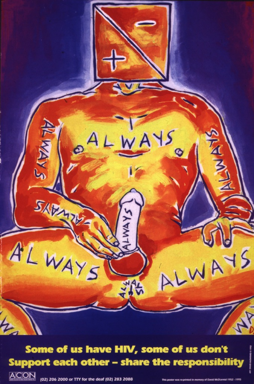 <p>Poster is a color reproduction of a 1992 painting by David McDiarmid.  The painting is of a naked man seated and wearing a condom.  In the place of his head is a box containing the symbols for &quot;positive&quot; and &quot;negative.&quot;  The word &quot;always&quot; is inscribed repeatedly across the man's body.  At the bottom are the logo and telephone number of AIDS Council of New South Wales.</p>