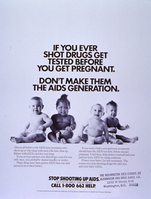 <p>White poster with black lettering.  Title at top of poster.  Visual image is a reproduction of a b&amp;w photo of four babies.  Caption below photo stresses link between I.V. drug use and AIDS, as well as the possibility of transmitting AIDS to future offspring.  Note, phone number, and publisher information near bottom of poster.  Address for Washington Area Council on Alcoholism and Drug Abuse also stamped on poster.</p>