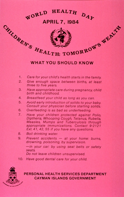 <p>Pink poster with black lettering.  Title at top of poster.  Visual images are the World Health Organization logo, near top of poster, and Cayman Islands government seal in lower left corner.  Poster dominated by text outlining steps to ensure child health.  Steps include spacing births, proper infant nutrition, immunization, and accident prevention.  Publisher information at bottom of poster.</p>