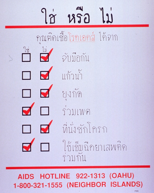 <p>White poster with red and black lettering.  Most lettering in Thai characters.  Title at top of poster.  Text dominates poster, with yes and no check boxes and marks next to each of six risk factors or myths about AIDS transmission.  Myths include getting AIDS from handshakes, drinking cups, mosquito bites, and toilet seats.  Risk factors include having sex and sharing drug needles.  AIDS hotline numbers for Hawaii at bottom of poster.</p>