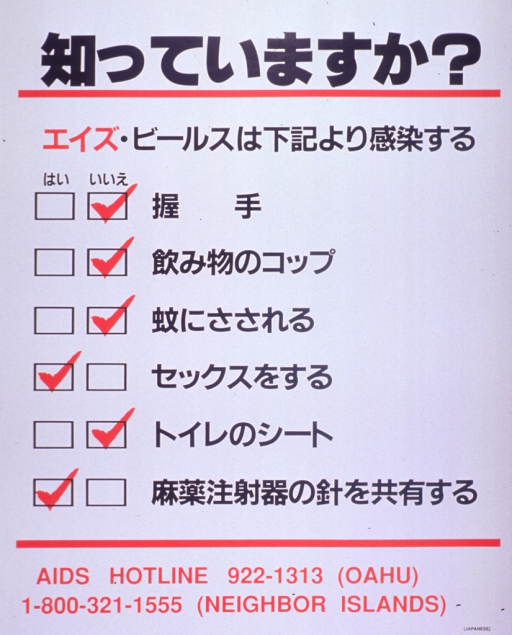 <p>White poster with red and black lettering.  Most lettering in Japanese characters.  Title at top of poster.  Text dominates poster, with yes and no check boxes and marks next to each of six risk factors or myths about AIDS transmission.  Myths include getting AIDS from handshakes, drinking cups, mosquito bites, and toilet seats.  Risk factors include having sex and sharing drug needles.  AIDS hotline numbers for Hawaii at bottom of poster.</p>