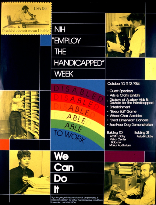 <p>Dark green background with white lines dividing the poster into compartments of various sizes, shapes, and colors. The central compartment, a rectangle with a turquoise background, is illustrated with a multicolored rainbow effect.  The first segment of the rainbow reads &quot;Disabled&quot; in black letters and, in each successive segment of the rainbow, fades until the only letters left spell &quot;Able&quot;.  The words &quot;To Work&quot; appear beneath &quot;Able&quot;.  The poster is illustrated in several compartments with b&amp;w photographs, colored yellow, of people at work and of an 18-cent stamp honoring the disabled.  The date, time, location, and program specifics are supplied on the right side of the poster.</p>