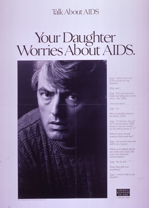 <p>Predominantly white poster with black lettering.  Note at top of poster.  Title below note.  Visual image is a b&amp;w photo reproduction featuring a man's face.  Caption to right of photo is a dialogue between &quot;Tom&quot; and an unidentified speaker about the worry associated with AIDS and the importance of a father's communication with his daughter.  Publisher information below photo.  &quot;America responds to AIDS&quot; logo in lower right corner.</p>