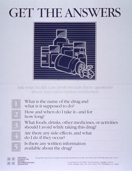 <p>White poster with blue and gray lettering.  Title at top of poster.  Visual image is an illustration of several pill bottles, one of which has tipped over and spilled a few capsules.  Lengthy caption below illustration continues with five questions patients should ask about medications including what the drug should do, how to take the drug, what to avoid while on the drug, what to do about side effects, and availability of written information.  Note and publisher information at bottom of poster.</p>