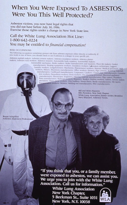 <p>Black and white poster.  Title at top of poster.  Text about rights of asbestos victims and possible occupations affected by asbestos dominates upper portion of poster.  Lower portion of poster features a reproduction of a b&amp;w photo of three people.  An asbestos abatement worker stands in the background, wearing protective clothing and equipment.  An older man and woman stand in the foreground.  The man is an asbestos victim and advocate.  Text urging possible asbestos victims to join the White Lung Association appears at the bottom of the poster.</p>