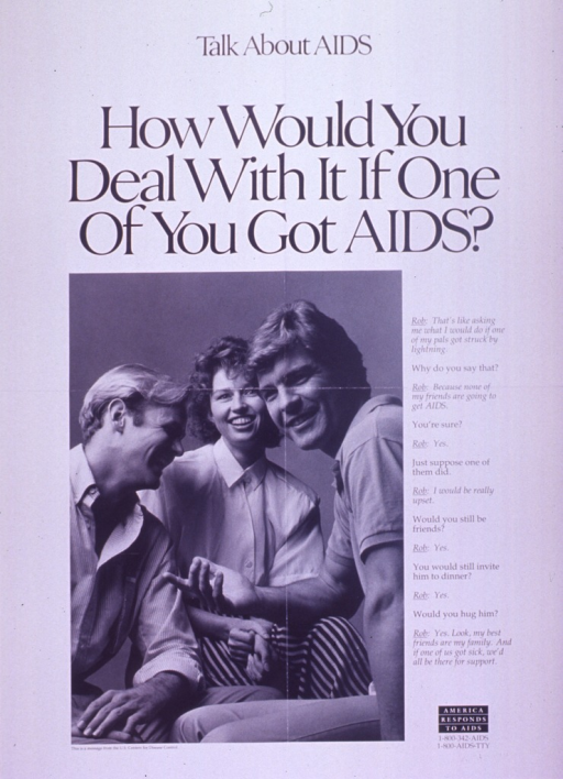 <p>Predominantly white poster with black lettering.  Note at top of poster.  Title below note.  Visual image is a b&amp;w photo reproduction featuring three young adults.  Caption to right of photo is a dialogue between &quot;Rob&quot; and an unidentified speaker.  Dialogue addresses attitudes about AIDS.  &quot;America responds to AIDS&quot; logo in lower right corner.  Publisher information below photo.</p>
