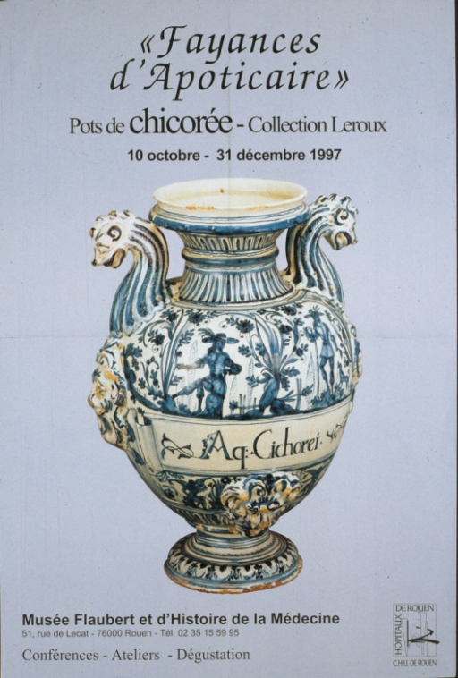 <p>Light blue poster with black lettering, illustrated with a color illustration of a white earthenware pot, with decorations painted blue.  The face of the pot is decorated with figures of men and angels, and flowers and ornaments.  Two painted animal heads and necks serve as handles.  &quot;Aq. Cichorei&quot; is painted on a scroll on the center of the pot.  At the bottom are the address and telephone number of the Musee Flaubert et d'Histoire de la Medecine.  Also at the bottom is the logo of C.H.U de Rouen, Hopitaux de Rouen.</p>