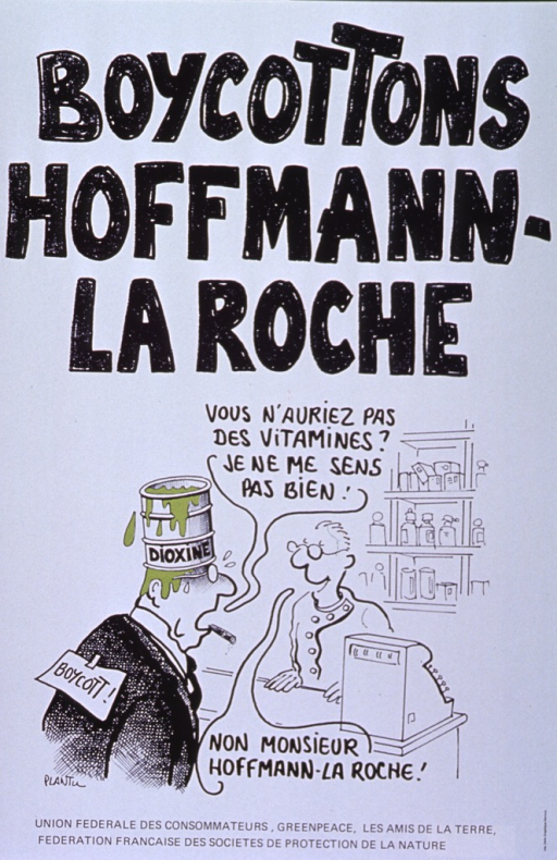 <p>White poster with black lettering.  Title at top of poster.  Lower portion of poster features a cartoon by Plantu.  An angry man in a business suit, wearing a small leaking barrel of dioxin on his head and a boycott sign on his back, questions a pharmacist -- &quot;You would not happen to have vitamins? I don't feel well.&quot;  The pharmacist replies &quot;No, Mr. Hoffman-La Roche.&quot;  Publisher and three other organizations' names at bottom of poster.</p>