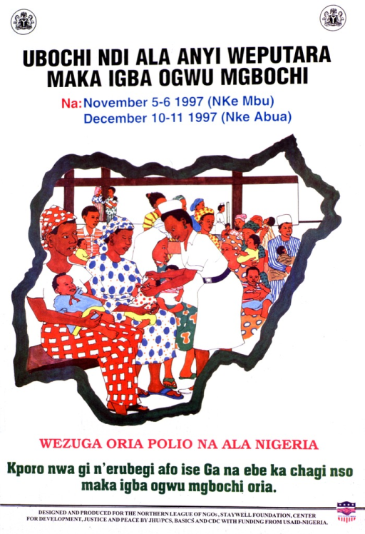 <p>White poster with multicolor lettering announcing immunization days, Nov. and Dec. 1997.  Also lists dates and eligible ages.  Title at top of poster.  Visual image is an illustration of a crowded clinic, with a health worker immunizing a baby.  The illustration is framed by an outline of Nigeria.  Caption, below illustration, urges reader to make Nigeria polio free.  Publisher, beneficiary, and sponsor information at bottom of poster.</p>