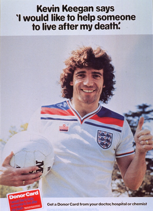 <p>White poster with multicolor lettering.  Title at top of poster.  Visual image is a reproduction of a color photo of Kevin Keegan, a footballer (soccer player) active on various teams in the 1970s and early 1980s.  Keegan holds a ball in one hand and gives a 'thumbs up' with the other.  Note below photo, next to a donor card.  Publisher information at bottom of poster.</p>