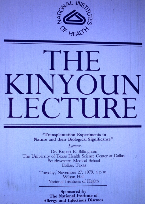 <p>Two-tone blue poster consisting of text only, with National Institutes of Health and the logo on the top portion of the poster.  The middle section has &quot;The Kinyoun Lecture&quot; in large letters.  The remaining third of the poster lists the title of the lecture, Dr. Billingham's affiliation with the University of Texas Health Science Center at Dallas, Southwestern Medical School, along with the date, time, and location of the lecture.</p>