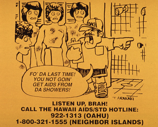 <p>Orange poster with black lettering.  Visual image dominates upper portion of poster.  Image is a cartoon-style drawing of a coaching yelling at four young men in a lockeroom.  Coach speaks the note as he points toward the showers. Title below drawing.  Number for Hawaii AIDS/STD hotline below title.</p>