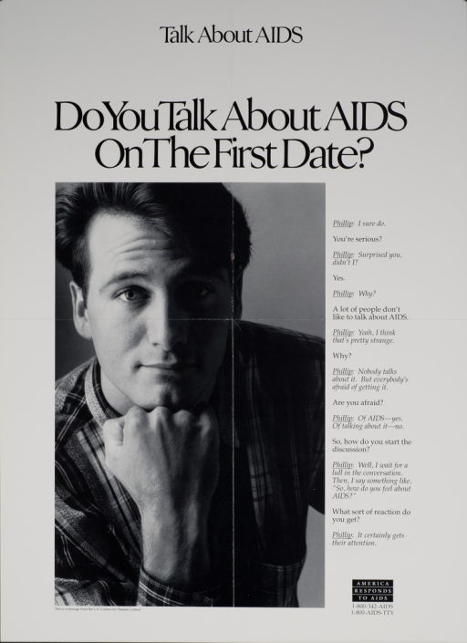 <p>Predominantly white poster with black lettering.  Note at top of poster.  Title below note.  Visual image is a b&amp;w photo reproduction featuring a man.  He rests his chin on his hand.  Caption to right of photo is a dialogue between &quot;Phillip&quot; and an unidentified speaker.  Dialogue deals with the importance of discussing AIDS.  &quot;America responds to AIDS&quot; logo in lower right corner.  Publisher information below photo.</p>