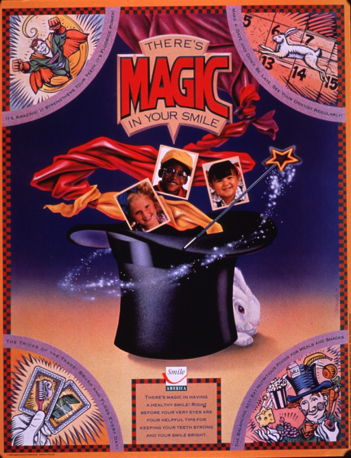 <p>Multicolor poster.  Title near top of poster.  Dominant visual image combines an illustration of a magician's hat, scarf, wand, and rabbit with color photo reproductions featuring smiling children.  Caption below image.  Additional illustrations in the corners include a superhero, a white rabbit, two playing cards with dental themes, and a magician juggling healthy foods.  Publisher information in lower left corner.</p>