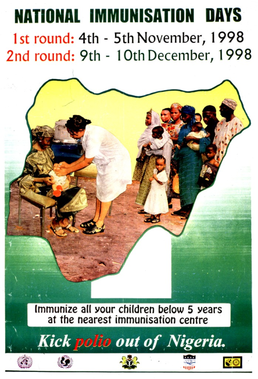 <p>Green and white poster with multicolor lettering.  Title at top of poster.  Dates for campaign also at top of poster.  Visual image is a reproduction of a color photo showing a health worker immunizing an infant.  Several mothers and children wait in the background.  The photo is contained in an outline of Nigeria.  Caption and note below photo.  Several logos at bottom of poster.</p>