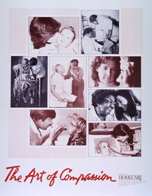 <p>White poster with brown and black lettering.  Visual image dominates poster.  Image is a montage of black and white photo reproductions, some with brown over-tones, showing a variety of healthcare personnel interacting with patients.  Some photos clearly show a home setting, others appear to be in a clinical setting.  Specific activities depicted include helping to walk, helping to stand, performing an eye exam, filling a syringe, and performing a throat exam.  Patients range in age from infants to the elderly.  Title below photos.  Publisher information in lower right corner.</p>