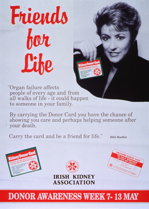 <p>Predominantly white poster with multicolor lettering.  Title in upper left corner.  Dominant visual image is a black and white photo reproduction featuring Bibi Baskin, an Irish television personality and journalist.  Lengthy caption below title stresses the importance of carrying a donor card and is presented as a quote from Ms. Baskin.  Reproductions of donor cards below caption, along with publisher information.  Note at bottom of poster.</p>