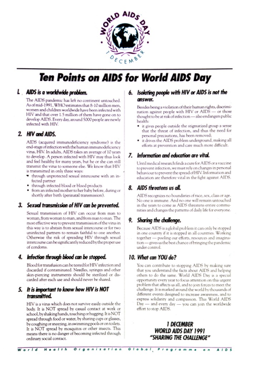 <p>Elaborated points are: 1) AIDS is a worldwide problem; 2) HIV and AIDS; 3) sexual transmission of HIV can be prevented; 4) infection through blood can be stopped; 5) it is important to know how HIV is NOT transmitted; 6) isolating people with HIV or AIDS is not the answer; 7) information and education are vital; 8) AIDS threatens us all; 9) sharing the challenge; 10) what can YOU do?  Verso presents similar text in French.</p>
