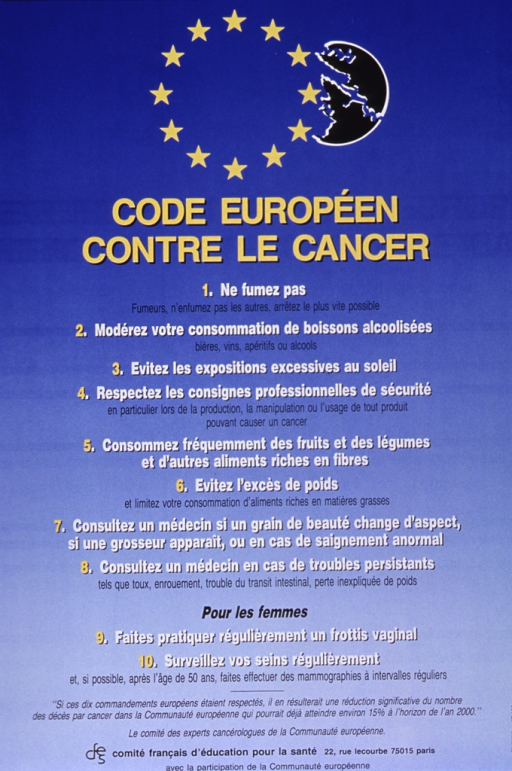 <p>Predominantly bright blue poster with multicolor lettering.  Visual images are a circle of gold stars (the logo of the European Community) and an abstract black and white design.  Title below images.  Most of the poster is text outlining ten steps for cancer prevention.  Steps include not smoking, not drinking to excess, proper diet and weight, following rules about handling hazardous substances, and seeing a doctor for screening and exams.  Publisher and sponsor information at bottom of poster.</p>