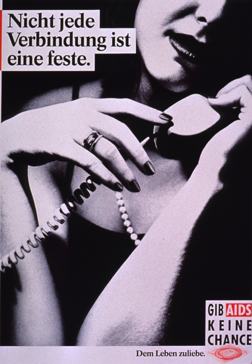 <p>Black and white poster with some red along the border and behind some of the print. The title is along the top and the rest of the print is at the bottom of the poster. The bottom right corner of the poster has the phrase &quot;Dem Leben zuliebe&quot; next to the logo for Gib AIDS keine Chance (which includes a condom packaged in red). The visual is a photo reproduction of a woman talking on the telephone, dressed for the evening in a black dress with thin straps, wearing a string of white beads, and wearing lipstick and nail polish. Only the lower portion of the woman's face, her hands, her upper torso, and the phone receiver can be seen.</p>