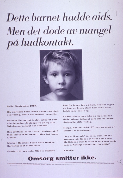 <p>Predominantly white poster with black lettering.  Title at top of poster.  Visual image is a b&amp;w photo reproduction featuring the face of a young child.  Sponsor information on right side of photo.  Lengthy caption below photo tells the story of Antonio, a child with HIV who was kept in isolation, never touched in an affectionate way, and died alone.  Norwegian children with HIV are also discussed.  Note below caption indicates that care is not infectious.  Publisher information below note.</p>