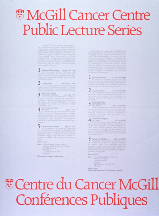 <p>White poster with red and gray lettering.  English title at top of poster, French title at bottom.  University crest, in red, appears to the left of both titles.  Poster describes lecture series in detail, including introductory paragraph, topics, dates, speakers, time, location, and free admission.  Five topics for 1989: Malignant melanoma; Cancer genes; Non-conventional treatments of cancer; Environmental causes of cancer; Cancers in childhood.  Left side of poster in English, right side in French.</p>