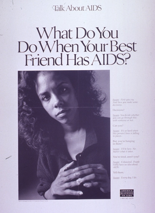 <p>Predominantly white poster with black lettering.  Note at top of poster.  Title below note.  Visual image is a b&amp;w photo reproduction featuring a woman.  Caption to right of photo is in the form of a dialog between Susan and an unidentified speaker.  Caption emphasizes Susan's role as a supportive friend and her efforts to teach others about AIDS.  &quot;America responds to AIDS&quot; logo in lower right corner.  Publisher information below photo.</p>