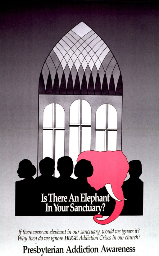<p>Predominantly gray poster with black and white lettering.  Visual image is an illustration of a group of people, shown in silhouette, in front of a church window.  A pink elephant is also part of the group.  Caption and note below illustration.  Publisher information on verso, along with suggestions and resources for an addiction awareness week in the Presbyterian Church (U.S.A.).</p>
