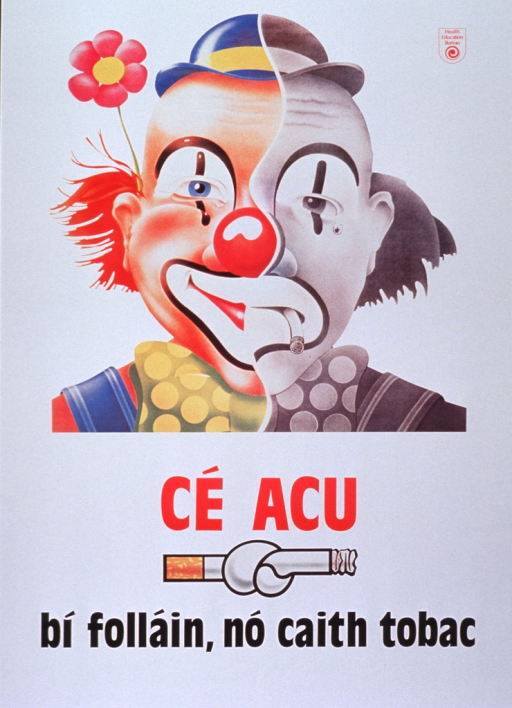 <p>Predominantly white poster with red and black lettering.  Publisher information in upper right corner.  Dominant visual image is an illustration of a clown face.  Half of the clown is in color and smiles; half is black and white, looks sad, and holds a drooping cigarette in its mouth.  Title below clown.  Illustration of a knotted cigarette below title.  Caption at bottom of poster urges the reader to be healthy and not smoke tobacco.</p>