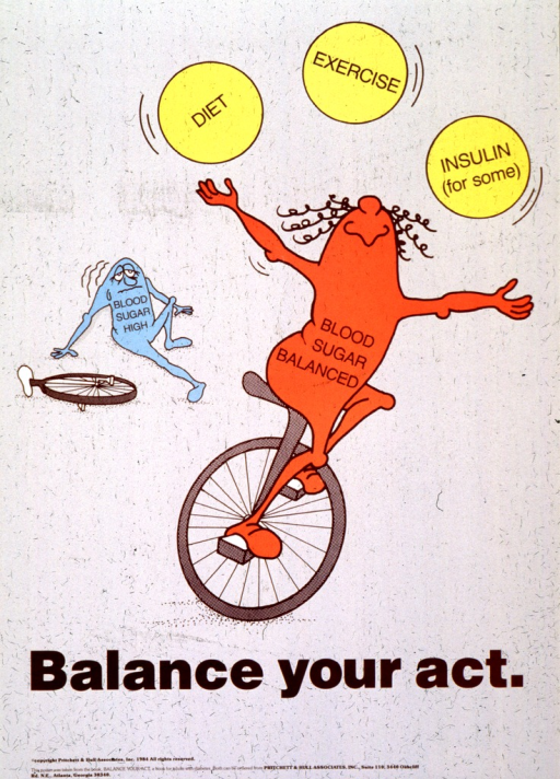 <p>Beige poster with brown lettering.  Visual image dominates upper portion of poster.  Image is an illustration of two abstract cartoon characters.  One, labeled &quot;Blood Sugar High&quot;, has fallen off its unicycle and looks woozy.  The other, labeled &quot;Blood Sugar Balanced&quot;, rides its unicycle while juggling balls labeled &quot;Diet,&quot; &quot;Exercise,&quot; and &quot;Insulin (for some).&quot;  Poster taken from the book &quot;Balance your act,&quot; also available from the publisher.</p>