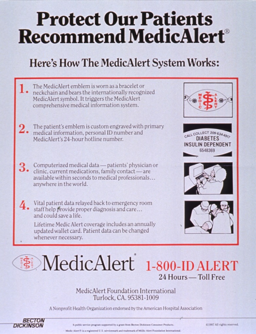 <p>White poster with black and red lettering.  Title at top of poster.  Poster dominated by text explaining the MedicAlert system.  Visual images are four illustrations.  Two illustrations show details of the MedicAlert bracelet, one features a woman wearing a headset while working at a computer, and one shows doctors attending to a patient.  Publisher information and note below text and illustrations.  Sponsor information at bottom of poster.</p>
