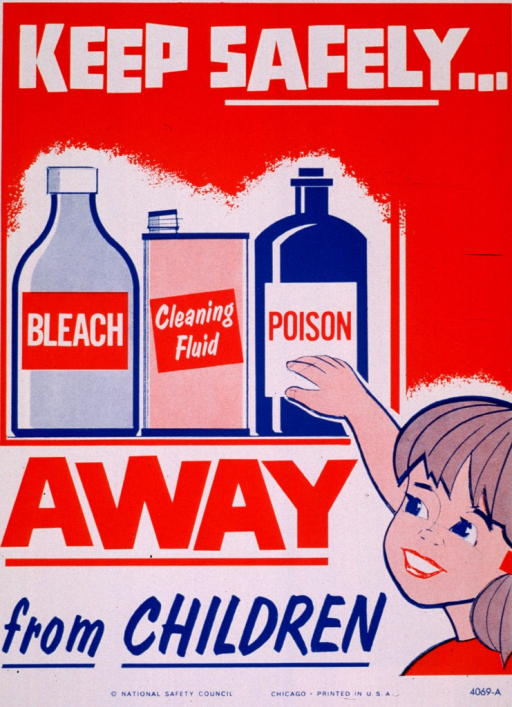 <p>White and orange poster with multicolor lettering.  Initial title words at top of poster.  Visual image is an illustration of three bottles--labeled bleach, cleaning fluid, poison--on a shelf.  A child reaches for the bottles.  Remaining title words below illustration.  Publisher information at bottom of poster.</p>
