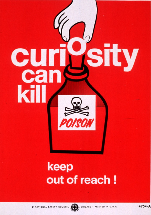 <p>Red and white poster with multicolor lettering.  Title near top of poster.  Title incorporated into visual image, an illustration of a hand reaching down to pull the cork from a bottle marked poison.  The &quot;o&quot; in curiosity is the top of the cork.  Caption below illustration.  Publisher information at bottom of poster.</p>