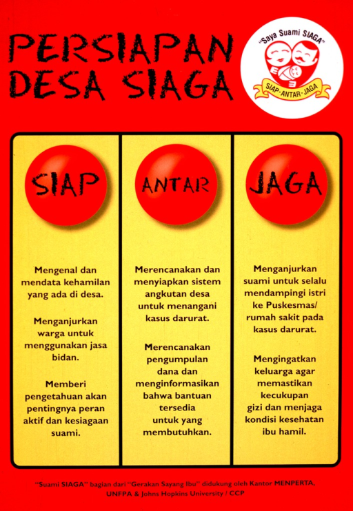 <p>Red and yellow poster with black lettering.  Title at top of poster.  Visual image is a logo featuring a man, woman, and baby.  The people are positioned to create a heart shape.  The note text appears above the logo and may mean &quot;I have an alert husband.&quot;  Remaining portion of poster dominated by text presented in three columns.  The columns are titled sian, antar, and jaga (left to right).  Poster is part of the &quot;Suami Siaga&quot; or &quot;Alert Husband&quot; maternal health campaign intended to promote fathers' involvement in having a safe pregnancy.  Publisher and sponsor information below text columns.</p>
