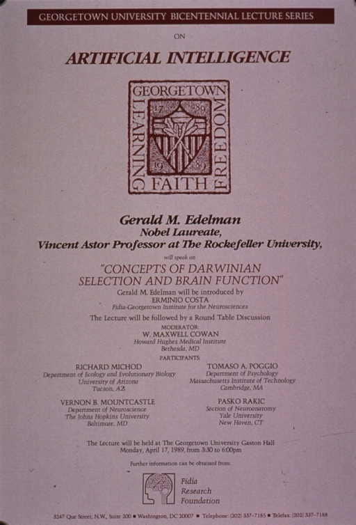 <p>Predominantly taupe poster with multicolor lettering announcing a lecture and round table discussion held in Apr. 1989.  Series information at top of poster.  Visual image is a logo for Georgetown's bicentennial.  Speaker is Gerald M. Edelman, a prof. at Rockefeller University.  Title in center of poster, below speaker's name.  Lower part of poster dominated by list of round table participants.  Publisher information at bottom of poster.</p>