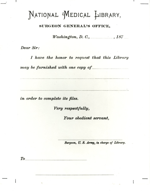 <p>Letterhead used by John Shaw Billings in the 1870s showing his intention of developing the collection into a national library.  This preceded by eighty years the official designation of the collection as the National Library of Medicine. Appears in A history of the National Library of Medicine by Dr. Wyndham D. Miles, p. 35.</p>