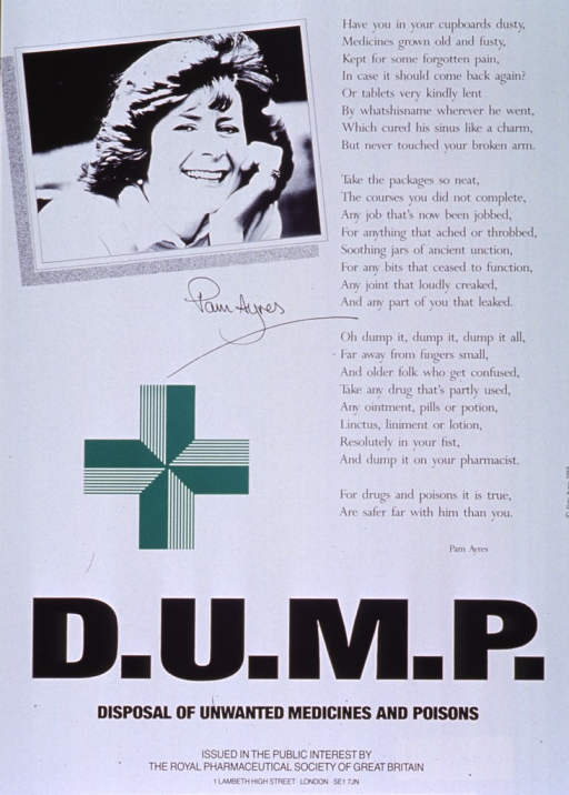 <p>White poster with black lettering.  Visual images are a black and white photo reproduction featuring Pam Ayres and an illustration of a green cross.  Right side of poster also features a poem by Ms. Ayres, a British humorist and poet, encouraging the proper disposal of outdated medicines.  Title and publisher information at bottom of poster.</p>