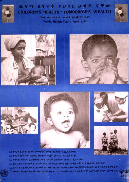 <p>Blue poster with black lettering.  Title at top in both Ethiopic script (Amharic) and English.  Visual image consists of six b&amp;w photo reproductions.  Scenes include a mother breastfeeding her child, a young child drinking from a glass, a school room, a baby, a woman being vaccinated, and a family.  Several statements in Ethiopic script below photos.  Publisher logos in lower corners of poster.</p>