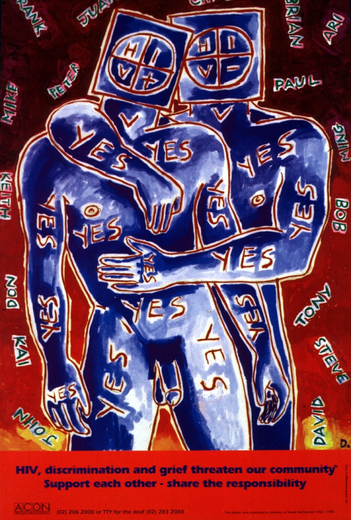<p>Reproduction of a multicolored painting of two naked men embracing, each colored blue and set against a red background.  Each of the heads is replaced by boxes, one representing a positive HIV-status, the other negative.  The word &quot;yes&quot; is repeatedly inscribed across the bodies; various first names of males are written in green across the background.  The logo and telephone number of AIDS Council of New South Wales appear at the bottom.</p>