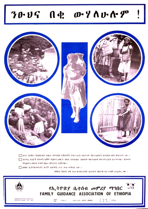 <p>White poster with black lettering and blue highlights.  Poster dominated by text in Ethiopic script.  Actual title at top of poster.  Derived title representative of visual image.  Image consists of five b&amp;w photo reproductions showing streams, wells, and a woman carrying a water jug on her back.  Note and logo in lower left corner.  Publisher information at bottom of poster.</p>