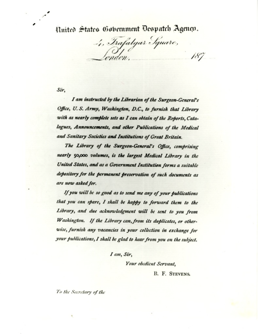 <p>B.F. Stevens sent 350 copies of this letter to medical institutions in Great Britain circa 1870. Appears in A history of the National Library of Medicine by Dr. Wyndham D. Miles, p. 74.</p>